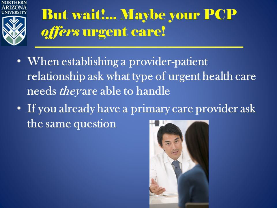 When establishing a provider-patient relationship ask what type of urgent health care needs they are able to handle If you already have a primary care provider ask the same question But wait!...