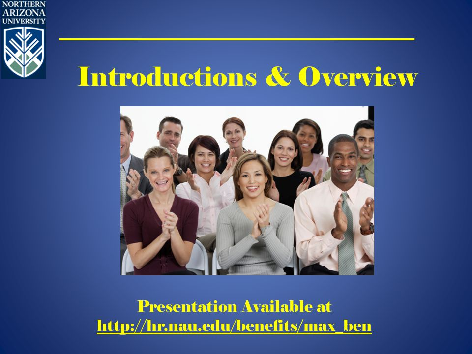 Introductions & Overview Presentation Available at http://hr.nau.edu/benefits/max_ben http://hr.nau.edu/benefits/max_ben