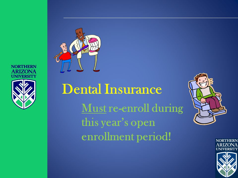 Dental Insurance Must re-enroll during this year's open enrollment period!