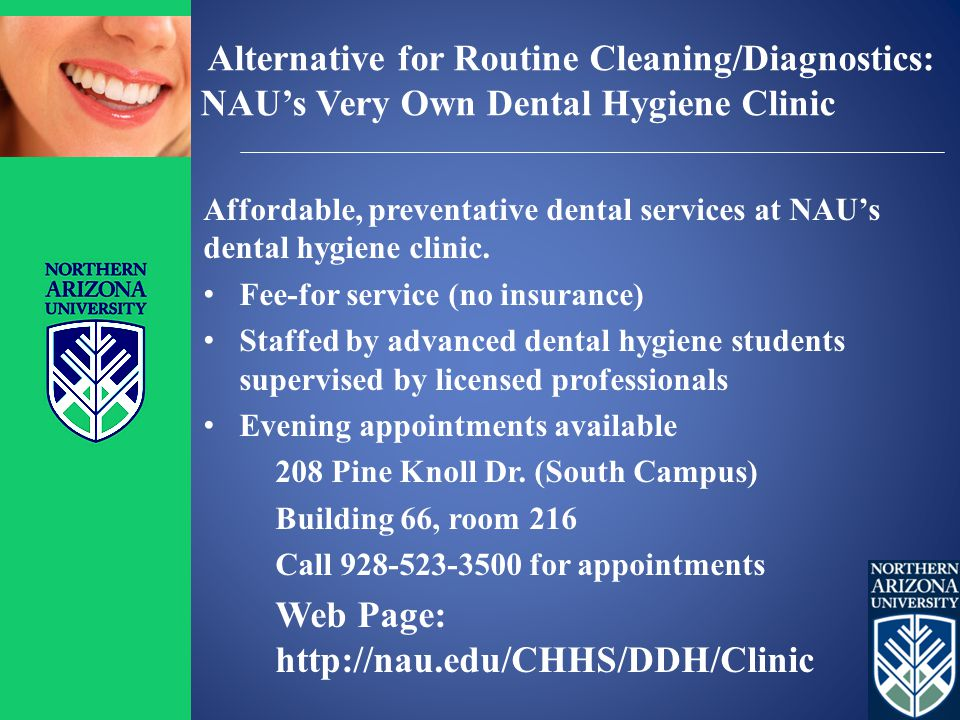 Alternative for Routine Cleaning/Diagnostics: NAU's Very Own Dental Hygiene Clinic Affordable, preventative dental services at NAU's dental hygiene clinic.