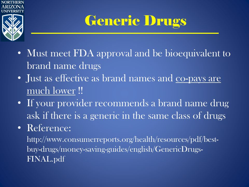 Generic Drugs Must meet FDA approval and be bioequivalent to brand name drugs Just as effective as brand names and co-pays are much lower !.