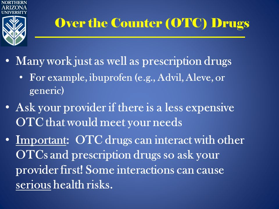Over the Counter (OTC) Drugs Many work just as well as prescription drugs For example, ibuprofen (e.g., Advil, Aleve, or generic) Ask your provider if there is a less expensive OTC that would meet your needs Important: OTC drugs can interact with other OTCs and prescription drugs so ask your provider first.