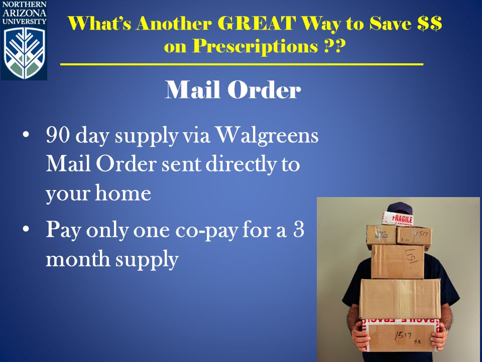 90 day supply via Walgreens Mail Order sent directly to your home Pay only one co-pay for a 3 month supply Mail Order What's Another GREAT Way to Save $$ on Prescriptions