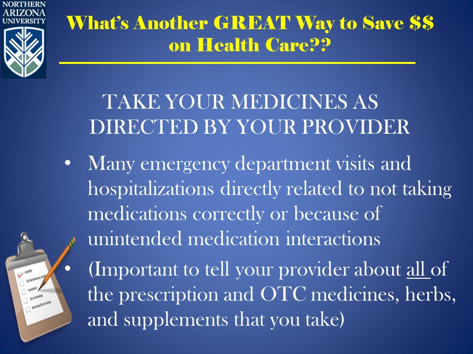 Many emergency department visits and hospitalizations directly related to not taking medications correctly or because of unintended medication interactions (Important to tell your provider about all of the prescription and OTC medicines, herbs, and supplements that you take) TAKE YOUR MEDICINES AS DIRECTED BY YOUR PROVIDER What's Another GREAT Way to Save $$ on Health Care