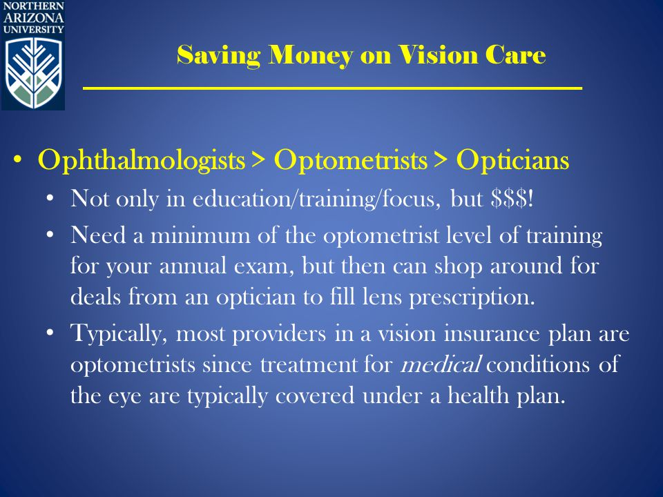 Saving Money on Vision Care Ophthalmologists > Optometrists > Opticians Not only in education/training/focus, but $$$.