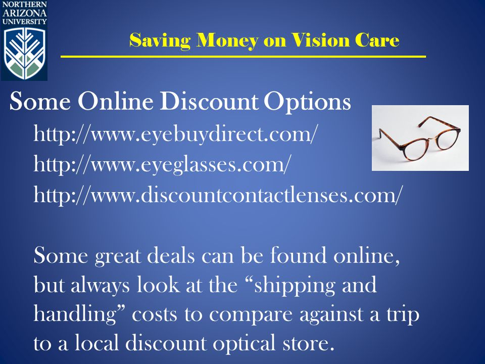 Saving Money on Vision Care Some Online Discount Options http://www.eyebuydirect.com/ http://www.eyeglasses.com/ http://www.discountcontactlenses.com/ Some great deals can be found online, but always look at the shipping and handling costs to compare against a trip to a local discount optical store.