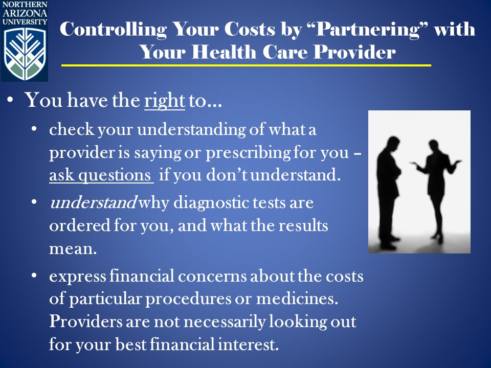 Controlling Your Costs by Partnering with Your Health Care Provider You have the right to… check your understanding of what a provider is saying or prescribing for you – ask questions if you don't understand.