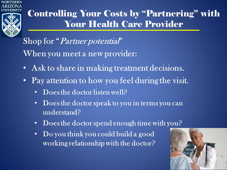 Controlling Your Costs by Partnering with Your Health Care Provider Shop for Partner potential When you meet a new provider: Ask to share in making treatment decisions.