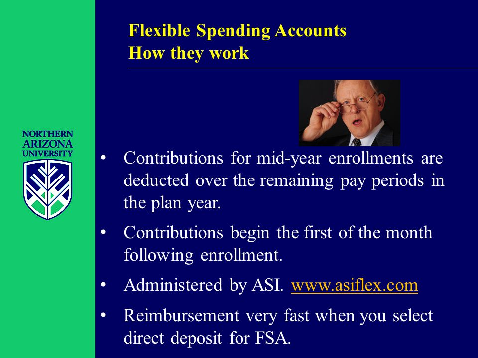 Flexible Spending Accounts How they work Contributions for mid-year enrollments are deducted over the remaining pay periods in the plan year.