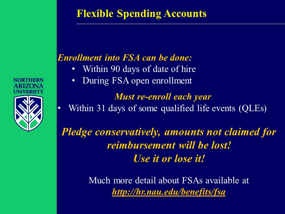 Flexible Spending Accounts Enrollment into FSA can be done: Within 90 days of date of hire During FSA open enrollment Must re-enroll each year Within 31 days of some qualified life events (QLEs) Pledge conservatively, amounts not claimed for reimbursement will be lost.