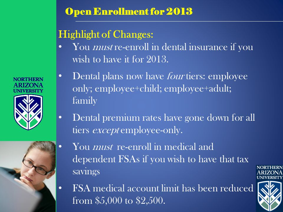 Open Enrollment for 2013 Highlight of Changes: You must re-enroll in dental insurance if you wish to have it for 2013.