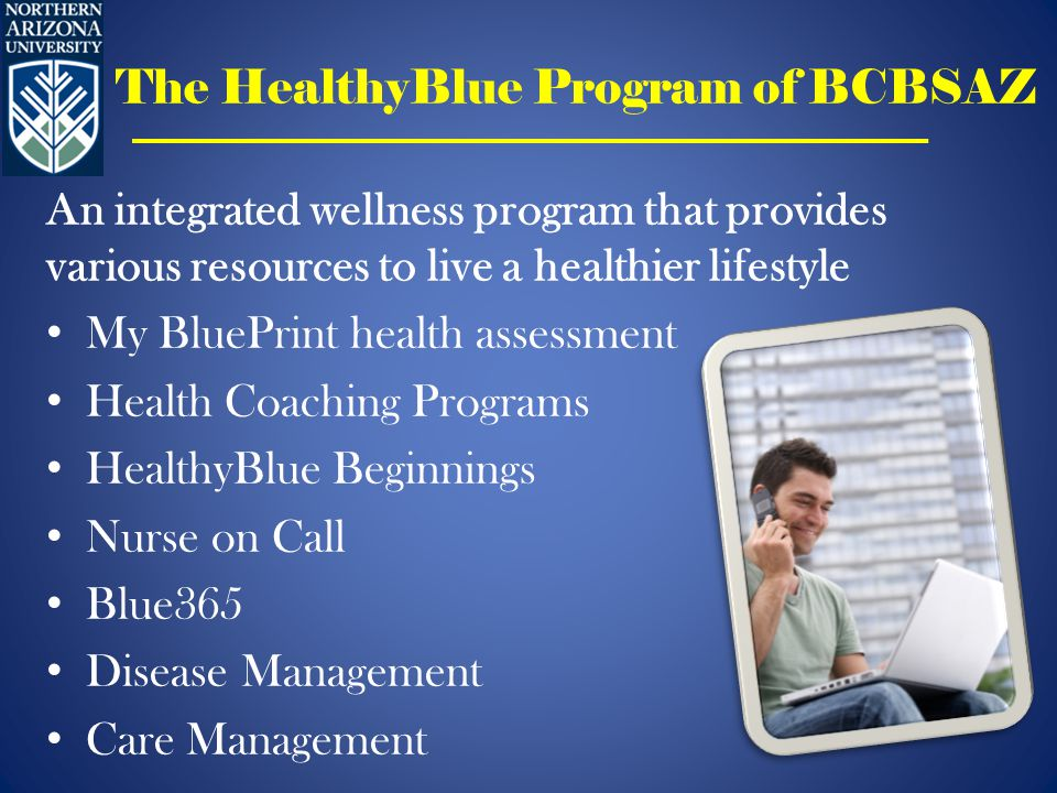 The HealthyBlue Program of BCBSAZ An integrated wellness program that provides various resources to live a healthier lifestyle My BluePrint health assessment Health Coaching Programs HealthyBlue Beginnings Nurse on Call Blue365 Disease Management Care Management