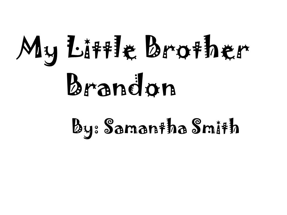 My Little BrotherBrandon!My Little BrotherBrandon! By: Samantha Smith