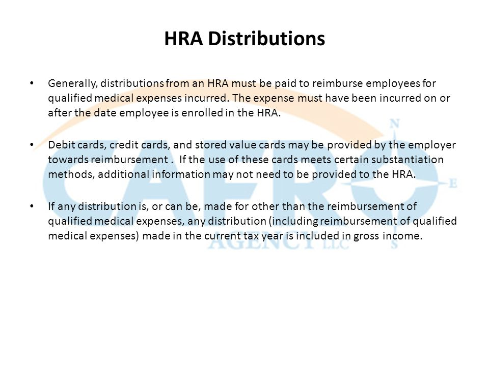 HRA Distributions Generally, distributions from an HRA must be paid to reimburse employees for qualified medical expenses incurred.