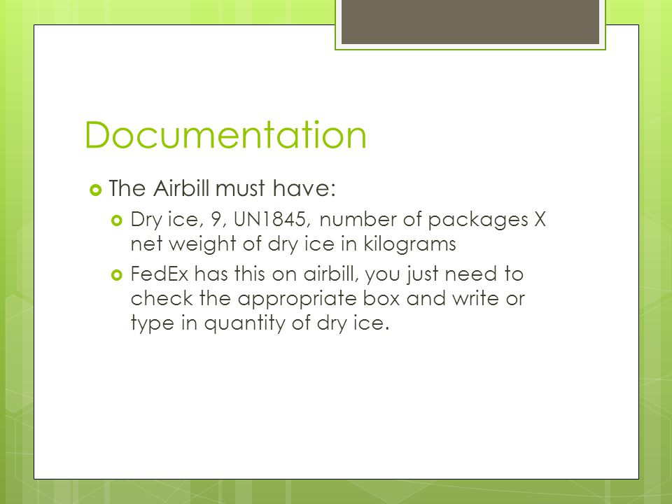 Documentation  The Airbill must have:  Dry ice, 9, UN1845, number of packages X net weight of dry ice in kilograms  FedEx has this on airbill, you just need to check the appropriate box and write or type in quantity of dry ice.
