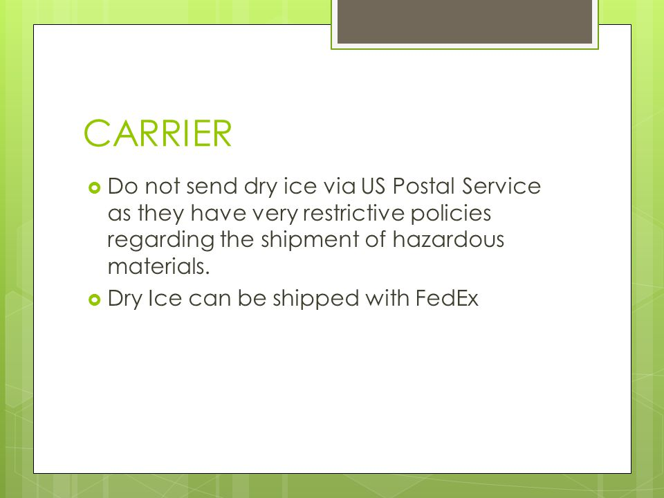 CARRIER  Do not send dry ice via US Postal Service as they have very restrictive policies regarding the shipment of hazardous materials.