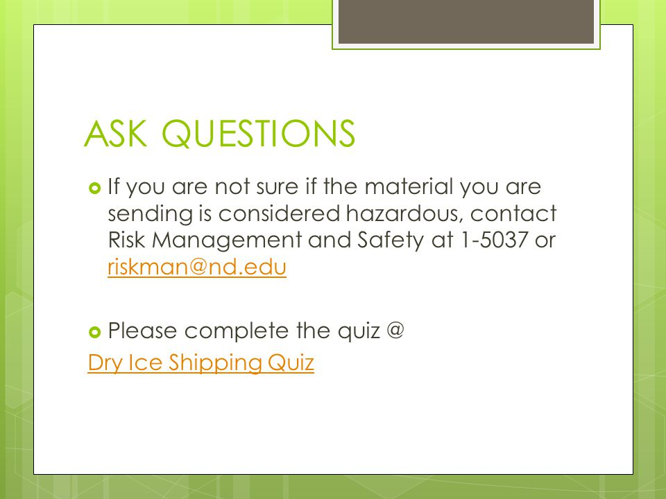 ASK QUESTIONS  If you are not sure if the material you are sending is considered hazardous, contact Risk Management and Safety at 1-5037 or riskman@nd.edu riskman@nd.edu  Please complete the quiz @ Dry Ice Shipping Quiz