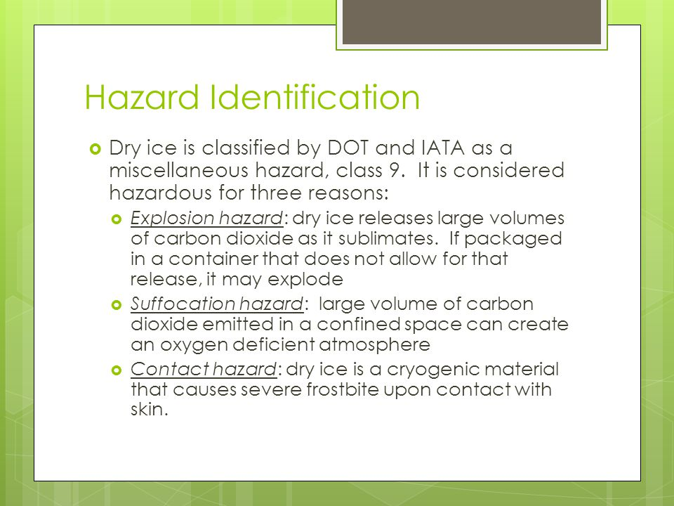 Hazard Identification  Dry ice is classified by DOT and IATA as a miscellaneous hazard, class 9.