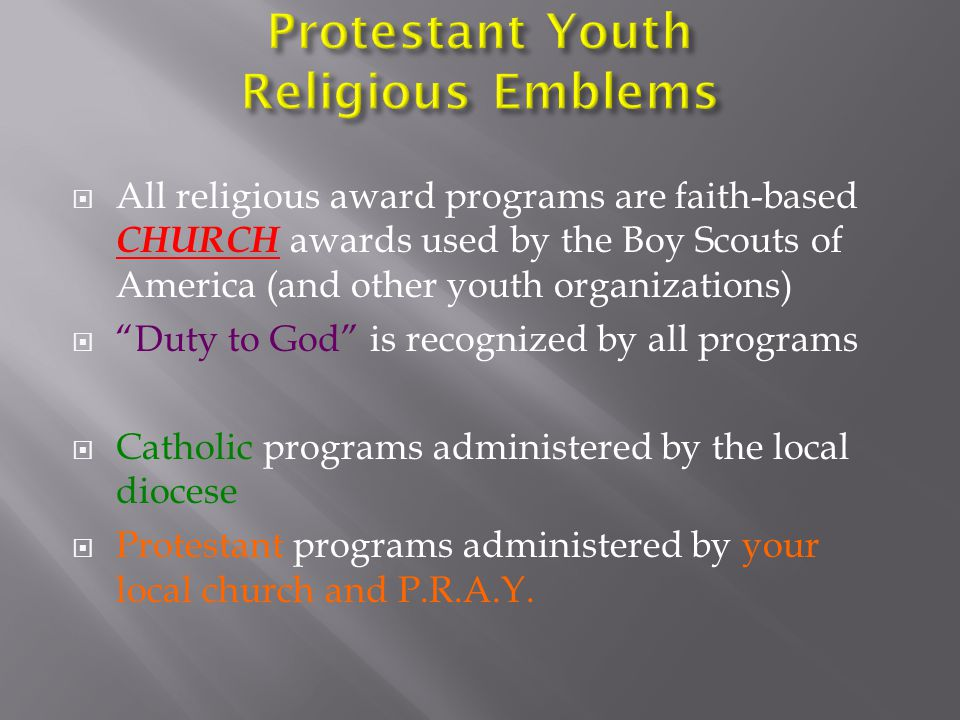  All religious award programs are faith-based CHURCH awards used by the Boy Scouts of America (and other youth organizations)  Duty to God is recognized by all programs  Catholic programs administered by the local diocese  Protestant programs administered by your local church and P.R.A.Y.