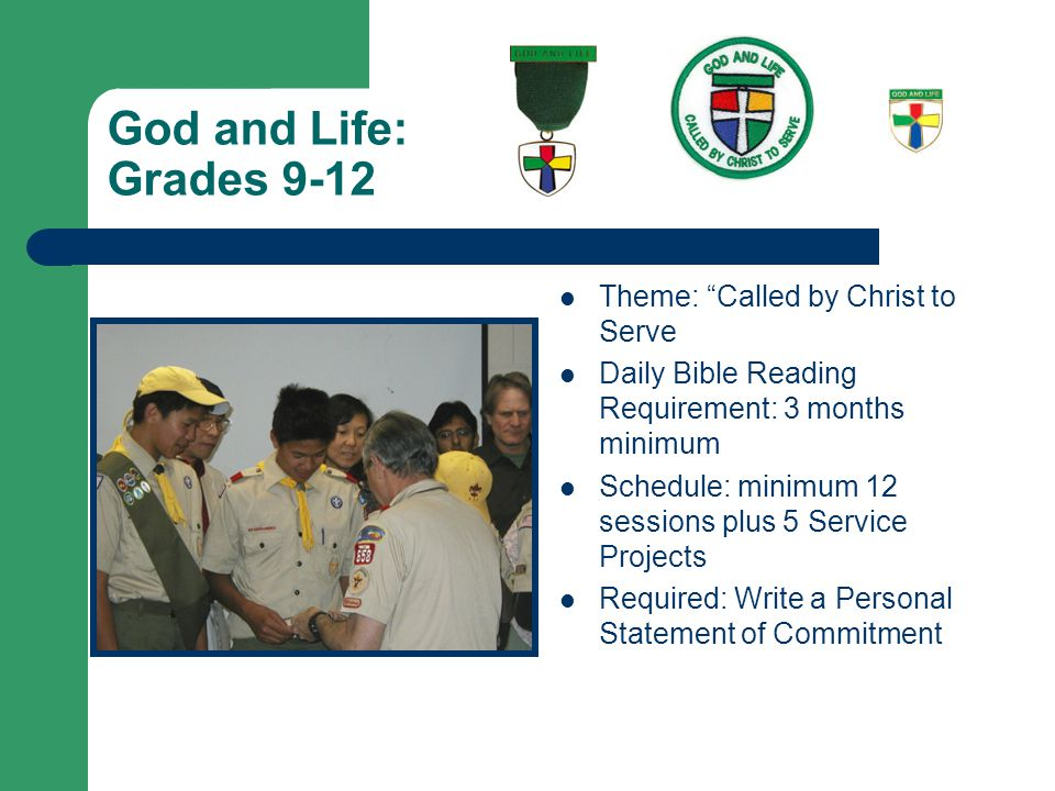 God and Life: Grades 9-12 Theme: Called by Christ to Serve Daily Bible Reading Requirement: 3 months minimum Schedule: minimum 12 sessions plus 5 Service Projects Required: Write a Personal Statement of Commitment