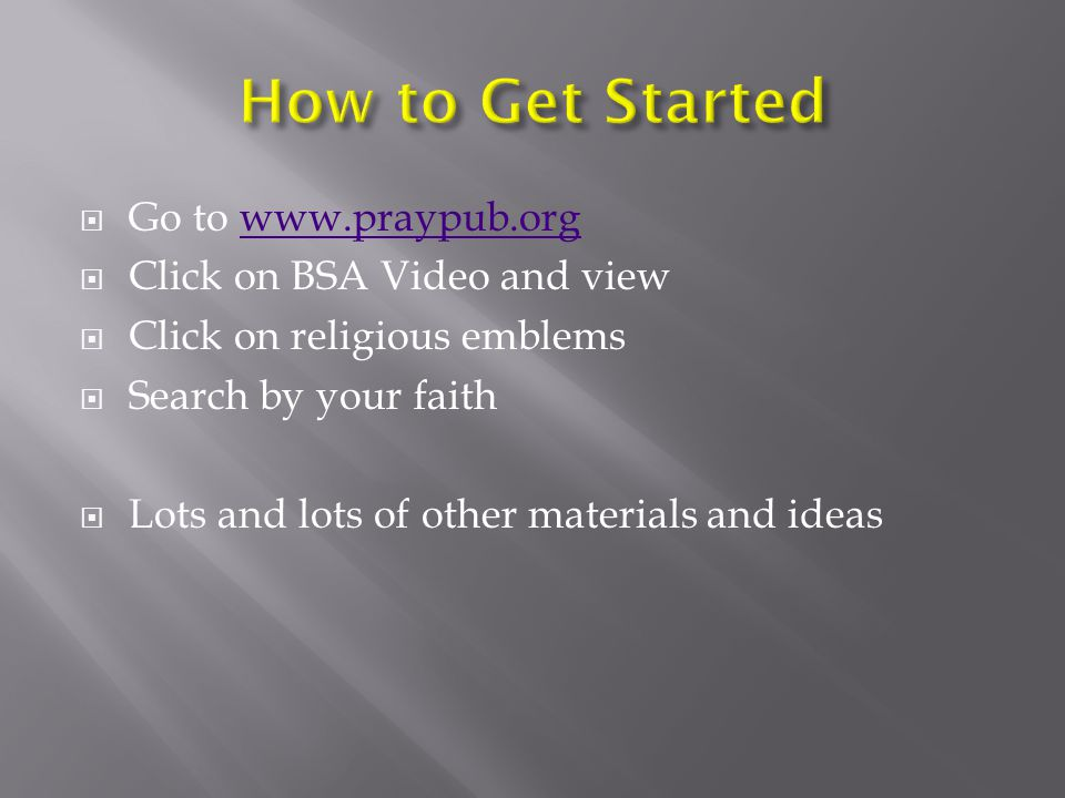  Go to www.praypub.orgwww.praypub.org  Click on BSA Video and view  Click on religious emblems  Search by your faith  Lots and lots of other materials and ideas