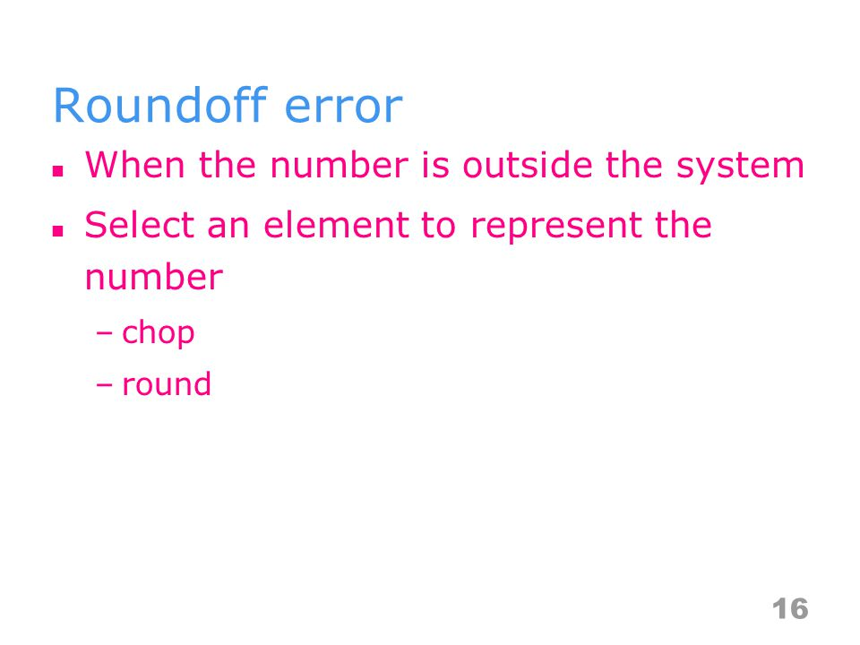 Roundoff error When the number is outside the system Select an element to represent the number –chop –round A number to its floating point equivalent – y → fl(y) 16
