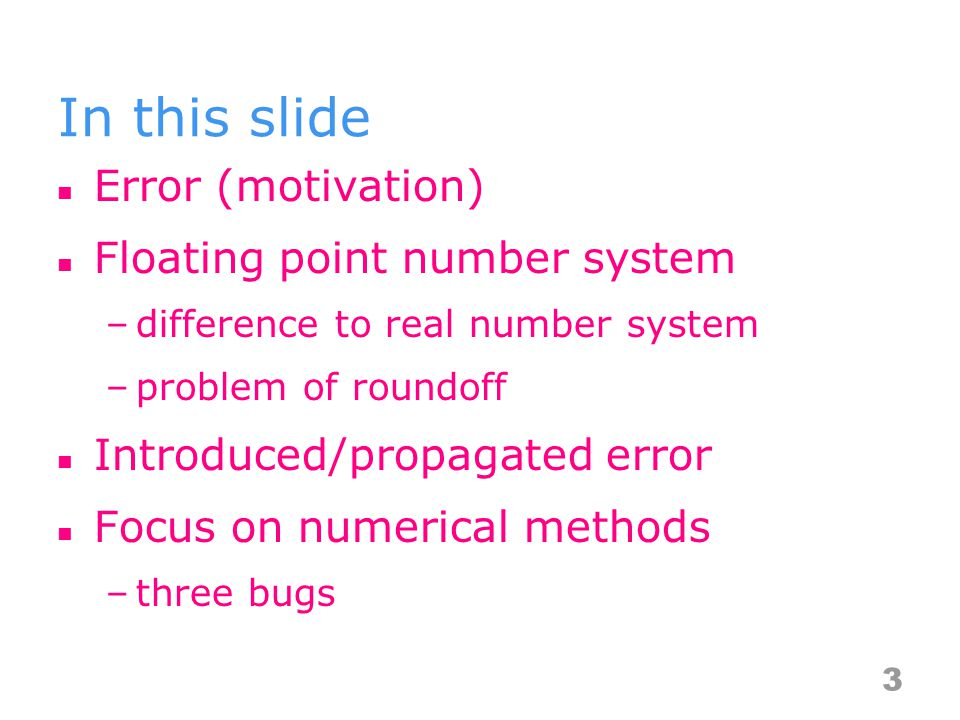 In this slide Error (motivation) Floating point number system –difference to real number system –problem of roundoff Introduced/propagated error Focus on numerical methods –three bugs 3