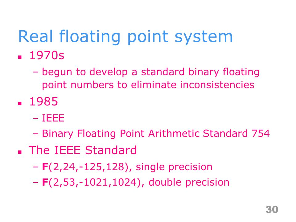 Real floating point system 1970s –begun to develop a standard binary floating point numbers to eliminate inconsistencies 1985 –IEEE –Binary Floating Point Arithmetic Standard 754 The IEEE Standard –F(2,24,-125,128), single precision –F(2,53,-1021,1024), double precision 30