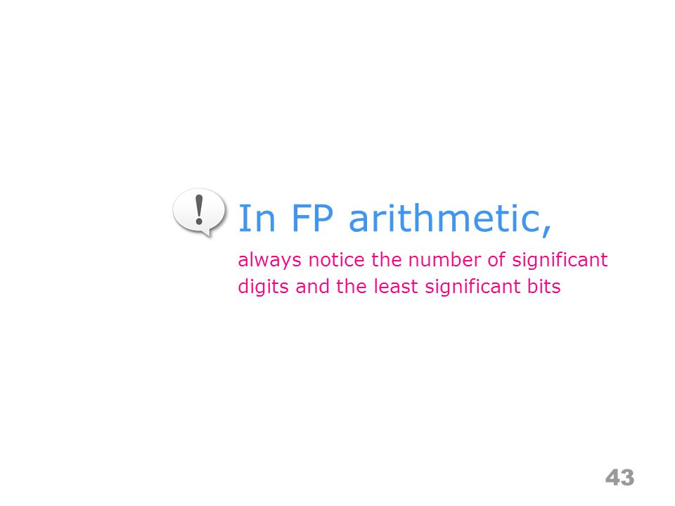 In FP arithmetic, 43 always notice the number of significant digits and the least significant bits