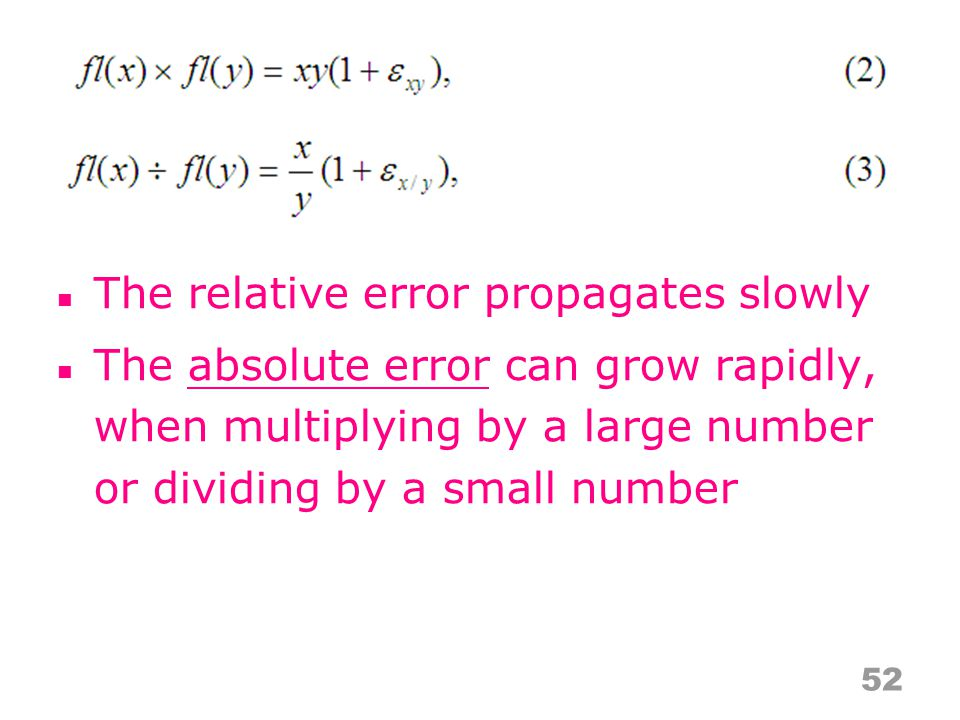 The relative error propagates slowly The absolute error can grow rapidly, when multiplying by a large number or dividing by a small number 52