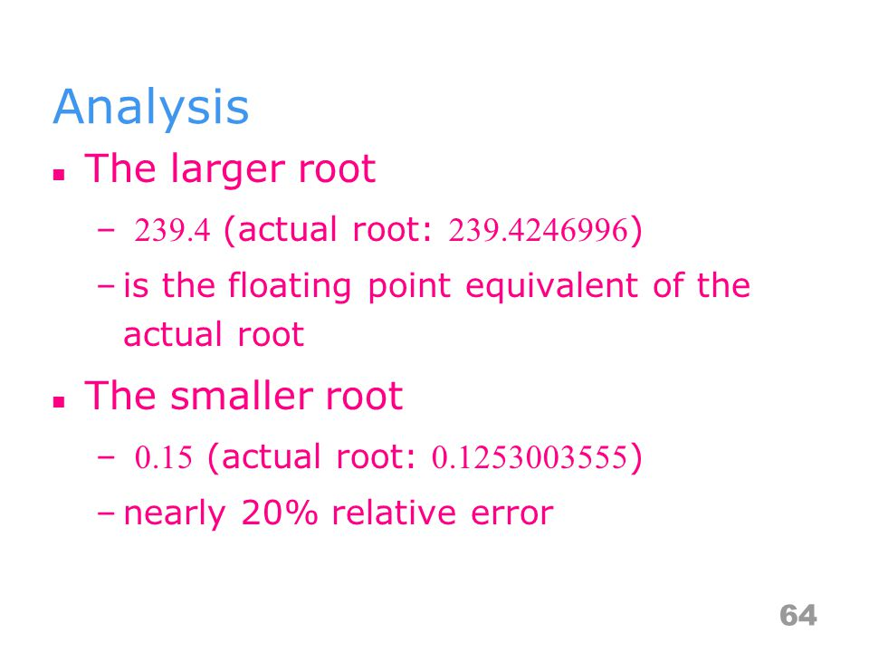 Analysis The larger root – 239.4 (actual root: 239.4246996 ) –is the floating point equivalent of the actual root The smaller root – 0.15 (actual root: 0.1253003555 ) –nearly 20% relative error 64