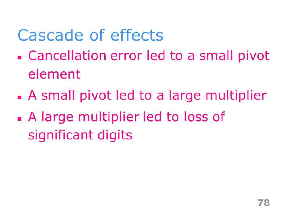 Cascade of effects Cancellation error led to a small pivot element A small pivot led to a large multiplier A large multiplier led to loss of significant digits 78