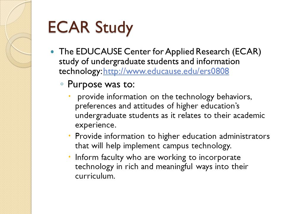 ECAR Study The EDUCAUSE Center for Applied Research (ECAR) study of undergraduate students and information technology: http://www.educause.edu/ers0808http://www.educause.edu/ers0808 ◦ Purpose was to:  provide information on the technology behaviors, preferences and attitudes of higher education's undergraduate students as it relates to their academic experience.
