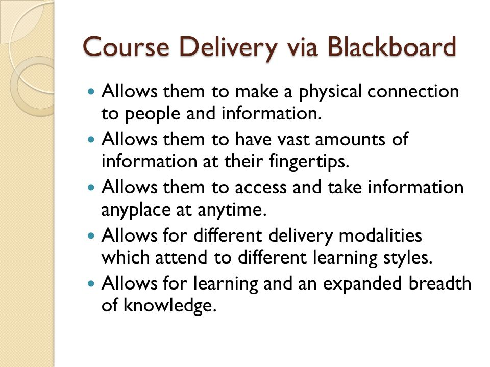 Course Delivery via Blackboard Allows them to make a physical connection to people and information.