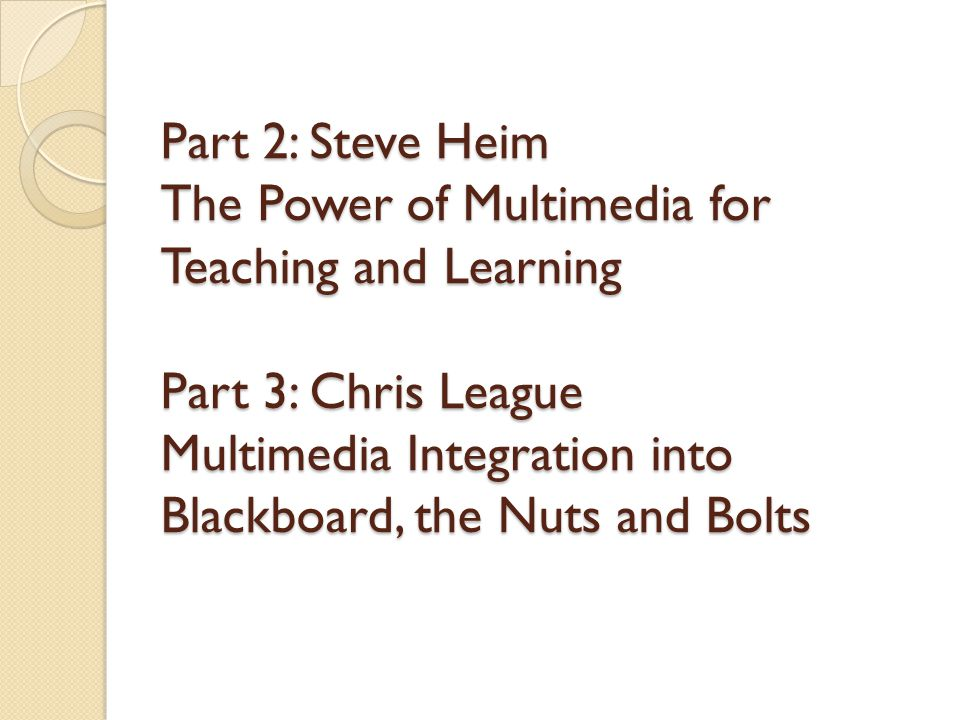 Part 2: Steve Heim The Power of Multimedia for Teaching and Learning Part 3: Chris League Multimedia Integration into Blackboard, the Nuts and Bolts