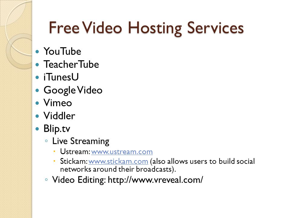 Free Video Hosting Services YouTube TeacherTube iTunesU Google Video Vimeo Viddler Blip.tv ◦ Live Streaming  Ustream: www.ustream.comwww.ustream.com  Stickam: www.stickam.com (also allows users to build social networks around their broadcasts).www.stickam.com ◦ Video Editing: http://www.vreveal.com/