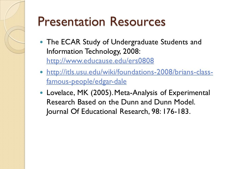 Presentation Resources The ECAR Study of Undergraduate Students and Information Technology, 2008: http://www.educause.edu/ers0808 http://www.educause.edu/ers0808 http://itls.usu.edu/wiki/foundations-2008/brians-class- famous-people/edgar-dale http://itls.usu.edu/wiki/foundations-2008/brians-class- famous-people/edgar-dale Lovelace, MK (2005).