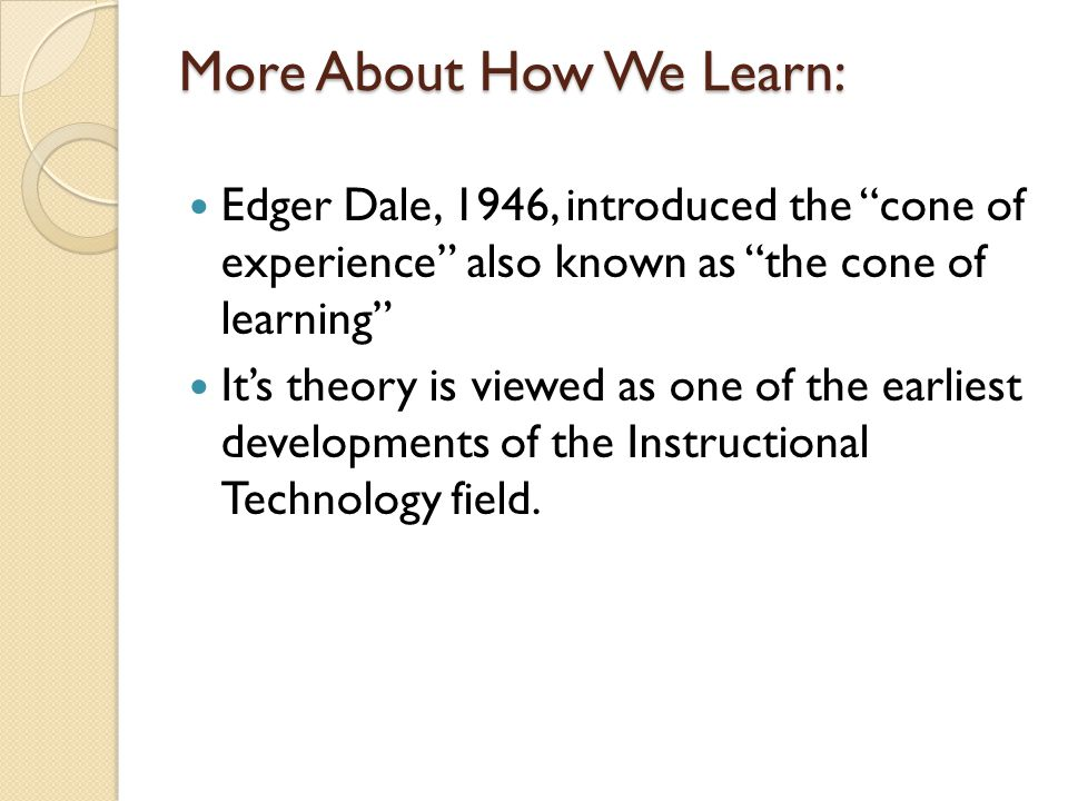 More About How We Learn: Edger Dale, 1946, introduced the cone of experience also known as the cone of learning It's theory is viewed as one of the earliest developments of the Instructional Technology field.