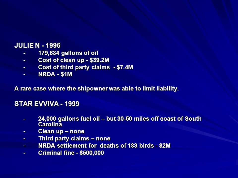 JULIE N - 1996 -179,634 gallons of oil -Cost of clean up - $39.2M -Cost of third party claims - $7.4M -NRDA - $1M A rare case where the shipowner was able to limit liability.