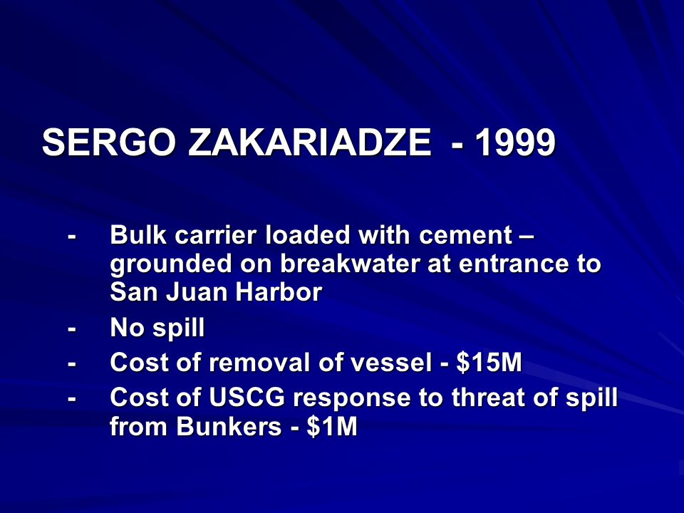 SERGO ZAKARIADZE - 1999 -Bulk carrier loaded with cement – grounded on breakwater at entrance to San Juan Harbor -No spill -Cost of removal of vessel - $15M -Cost of USCG response to threat of spill from Bunkers - $1M