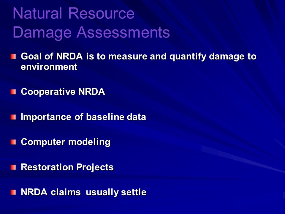 Natural Resource Damage Assessments Goal of NRDA is to measure and quantify damage to environment Cooperative NRDA Importance of baseline data Computer modeling Restoration Projects NRDA claims usually settle