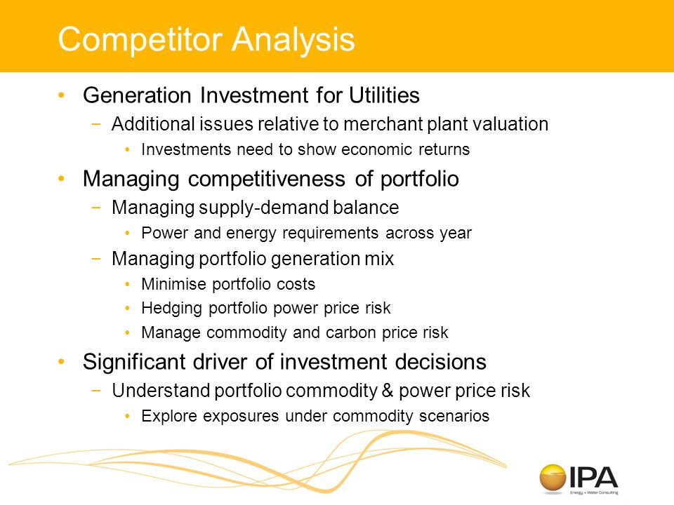 Competitor Analysis Generation Investment for Utilities −Additional issues relative to merchant plant valuation Investments need to show economic returns Managing competitiveness of portfolio −Managing supply-demand balance Power and energy requirements across year −Managing portfolio generation mix Minimise portfolio costs Hedging portfolio power price risk Manage commodity and carbon price risk Significant driver of investment decisions −Understand portfolio commodity & power price risk Explore exposures under commodity scenarios