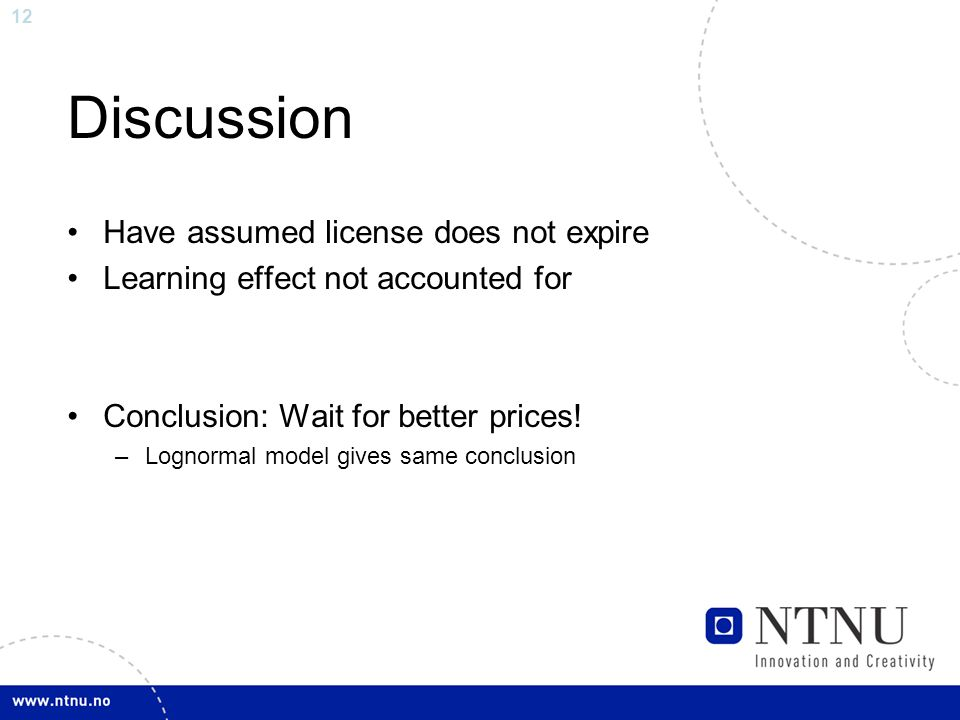 12 Discussion Have assumed license does not expire Learning effect not accounted for Conclusion: Wait for better prices.