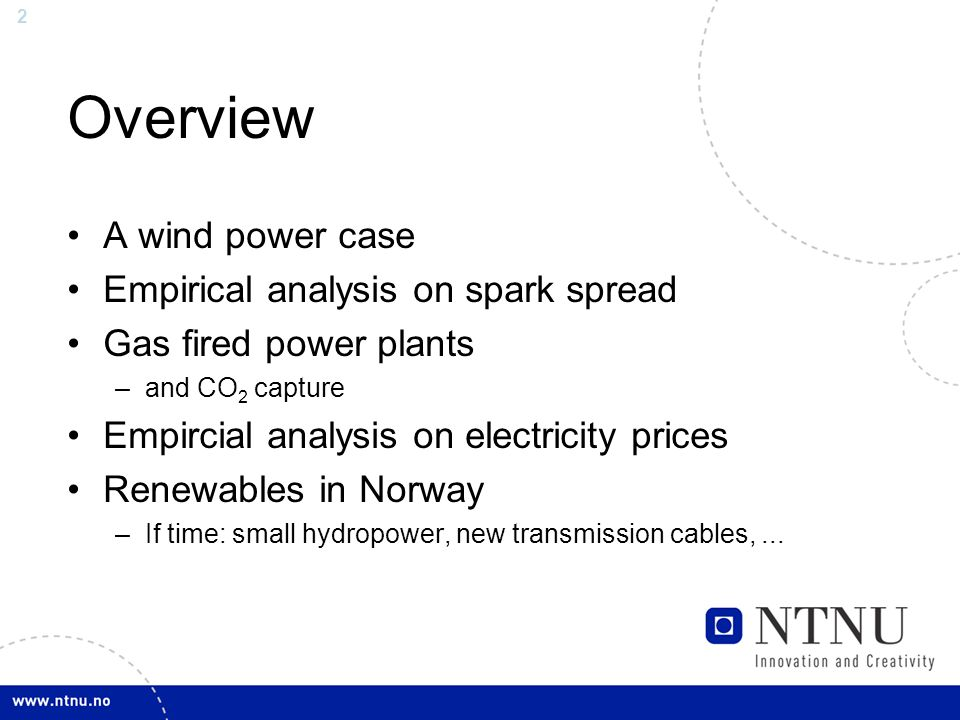 2 Overview A wind power case Empirical analysis on spark spread Gas fired power plants –and CO 2 capture Empircial analysis on electricity prices Renewables in Norway –If time: small hydropower, new transmission cables,...