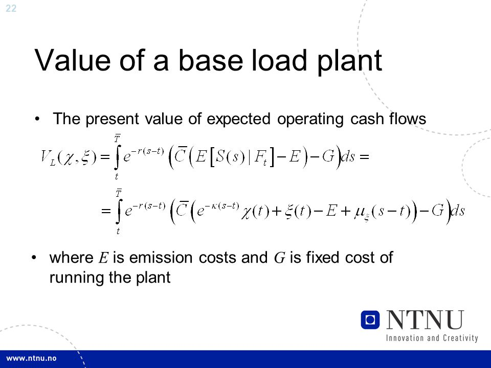 22 Value of a base load plant The present value of expected operating cash flows where E is emission costs and G is fixed cost of running the plant
