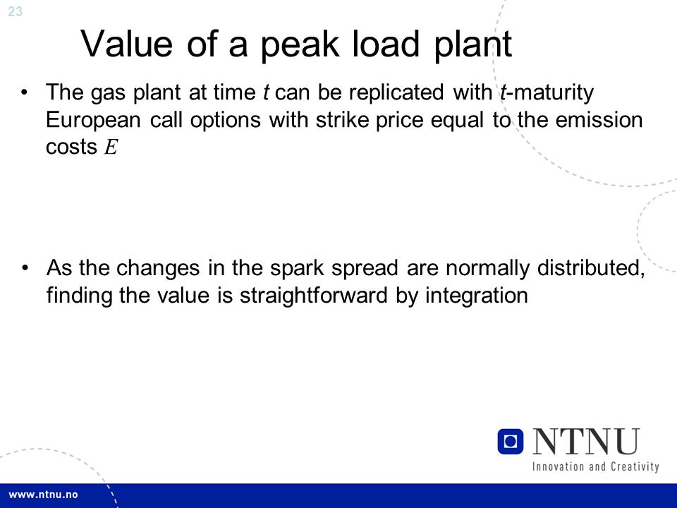 23 Value of a peak load plant The gas plant at time t can be replicated with t-maturity European call options with strike price equal to the emission costs E As the changes in the spark spread are normally distributed, finding the value is straightforward by integration