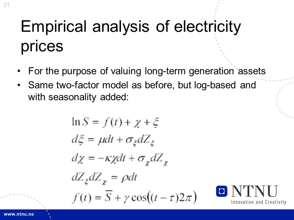 31 Empirical analysis of electricity prices For the purpose of valuing long-term generation assets Same two-factor model as before, but log-based and with seasonality added: