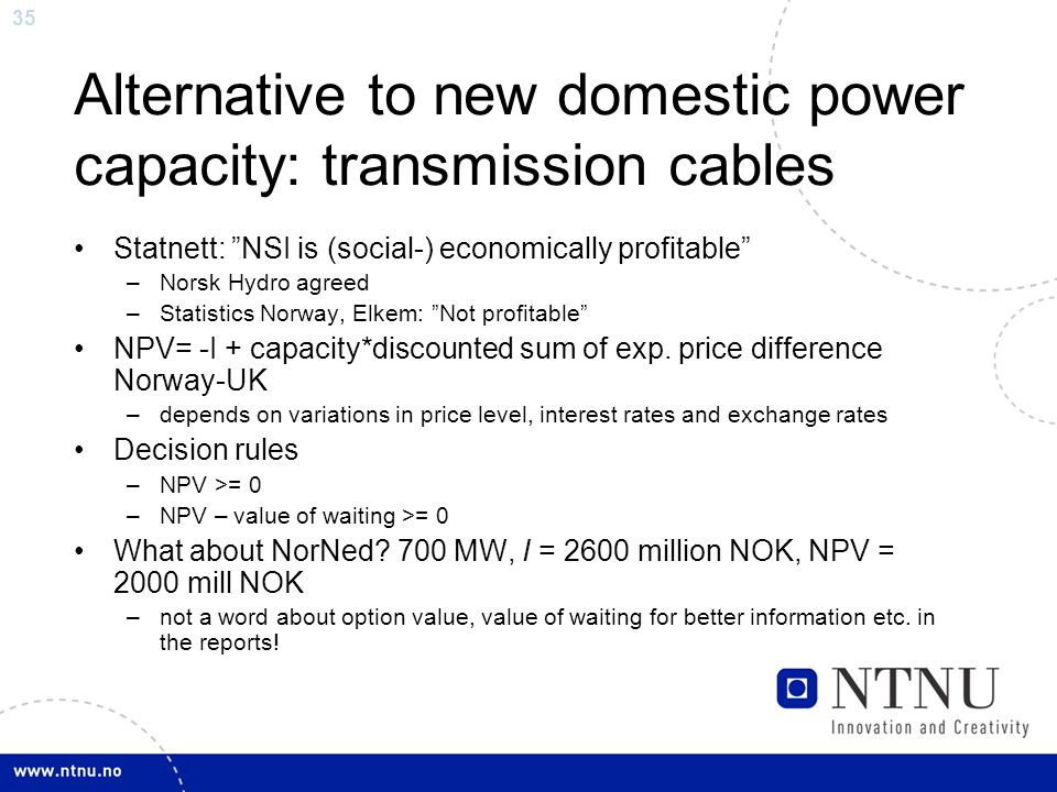 35 Alternative to new domestic power capacity: transmission cables Statnett: NSI is (social-) economically profitable –Norsk Hydro agreed –Statistics Norway, Elkem: Not profitable NPV= -I + capacity*discounted sum of exp.