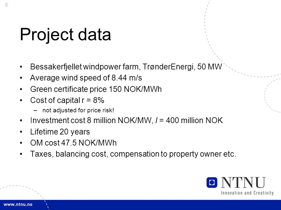 8 Project data Bessakerfjellet windpower farm, TrønderEnergi, 50 MW Average wind speed of 8.44 m/s Green certificate price 150 NOK/MWh Cost of capital r = 8% –not adjusted for price risk.