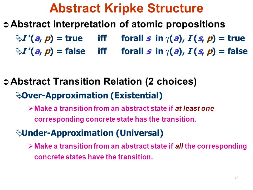 3 Abstract Kripke Structure  Abstract interpretation of atomic propositions  I '(a, p) = true iff forall s in  (a), I (s, p) = true  I '(a, p) = false iff forall s in  (a), I (s, p) = false  Abstract Transition Relation (2 choices)  Over-Approximation (Existential)  Make a transition from an abstract state if at least one corresponding concrete state has the transition.